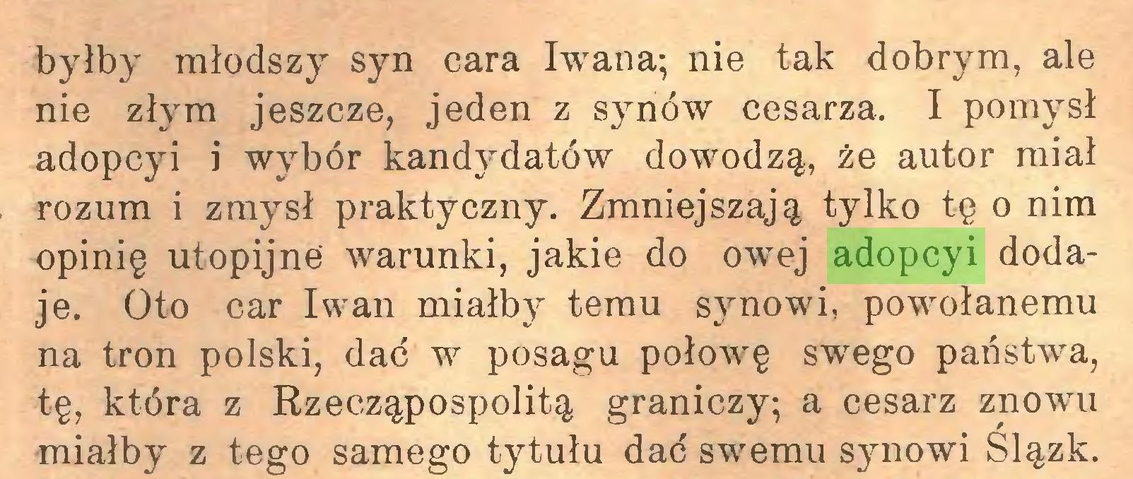 (...) byłby młodszy syn cara Iwana; nie tak dobrym, ale nie złym jeszcze, jeden z synów cesarza. I pomysł adopcyi i wybór kandydatów dowodzą, że autor miał rozum i zmysł praktyczny. Zmniejszają tylko tę o nim opinię utopijne warunki, jakie do owej adopcyi dodaje. Oto car Iwan miałby temu synowi, powołanemu na tron polski, dać w posagu połowę swego państwa, tę, która z Rzecząpospolitą graniczy; a cesarz znowu miałby z tego samego tytułu dać swemu synowi Slązk...