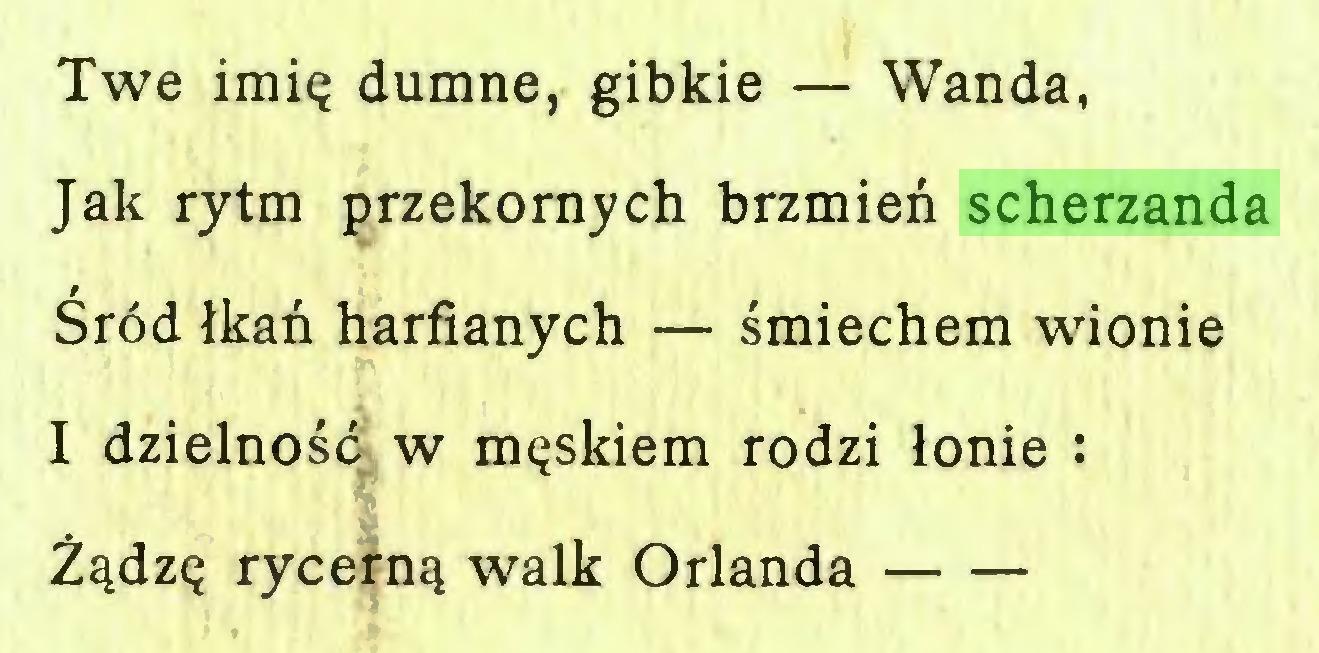 (...) Twe imię dumne, gibkie — Wanda, Jak rytm przekornych brzmień scherzanda Śród łkań harfianych — śmiechem wionie I dzielność w męskiem rodzi łonie : Żądzę rycerną walk Orlanda...