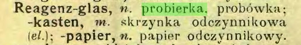 (...) Reagenz-glas, n. probierka. probówka; -kästen, m. skrzynka odczynnikowa (e/.); -papier, w. papier odczynnikowy...