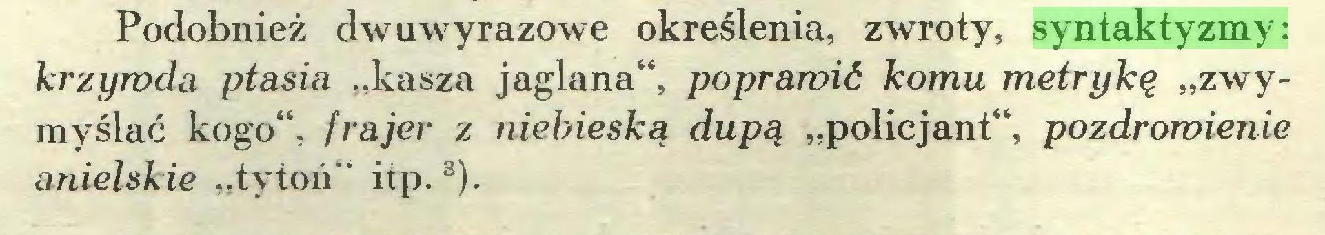 """(...) Podobnież dwuwyrazowe określenia, zwroty, syntaktyzmy: krzywda ptasia """"kasza jaglana"""", poprawić komu metrykę """"zwymyślać kogo"""", frajer z niebieską dupą """"policjant"""", pozdrowienie anielskie """"tytoń"""" itp.3)..."""