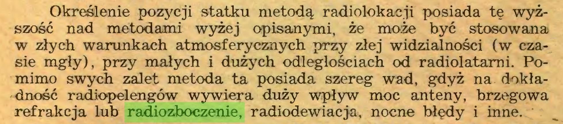 (...) Określenie pozycji statku metodą radiolokacji posiada tę wyższość nad metodami wyżej opisanymi, że może być stosowana w złych warunkach atmosferycznych przy złej widzialności (w czasie mgły), przy małych i dużych odległościach od radiolatami. Pomimo swych zalet metoda ta posiada szereg wad, gdyż na dokładność radiopelengów wywiera duży wpływ moc anteny, brzegowa refrakcja lub radiozboczenie, radiodewiacja, nocne błędy i inne...
