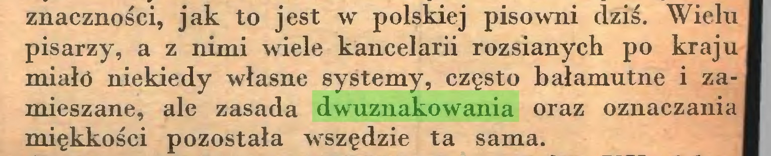 (...) znaczności, jak to jest w polskiej pisowni dziś. Wielu pisarzy, a z nimi wiele kancelarii rozsianych po kraju miałó niekiedy własne systemy, często bałamutne i za-, mieszane, ale zasada dwuznakowania oraz oznaczania | miękkości pozostała wszędzie ta sama...
