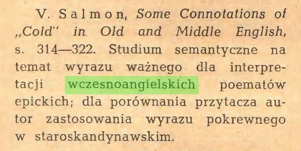 """(...) V. Salmon, Some Connotations of """"Cold'' in Old and Middle English, s. 314—322. Studium semantyczne na temat wyrazu ważnego dla interpretacji wczesnoangielskich poematów epickich; dla porównania przytacza autor zastosowania wyrazu pokrewnego w staroskandynawskim..."""