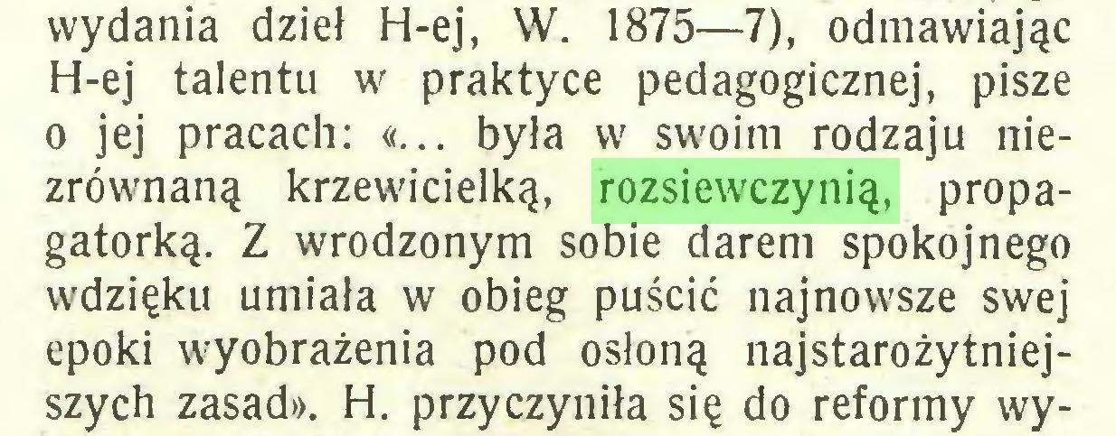 (...) wydania dzieł H-ej, W. 1875—7), odmawiając H-ej talentu w praktyce pedagogicznej, pisze o jej pracach: «... była w swoim rodzaju niezrównaną krzewicielką, rozsiewczynią, propagatorką. Z wrodzonym sobie darem spokojnego wdzięku umiała w obieg puścić najnowsze swej epoki wyobrażenia pod osłoną najstarożytniejszych zasad». H. przyczyniła się do reformy wy...