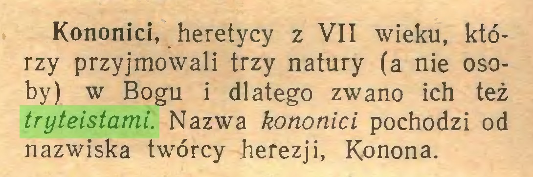 (...) Kononici, heretycy z VII wieku, którzy przyjmowali trzy natury (a nie osoby) w Bogu i dlatego zwano ich też tryteistami. Nazwa kononici pochodzi od nazwiska twórcy herezji, Konona...