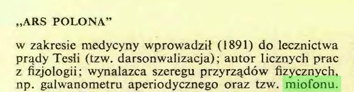 """(...) """"ARS POLONA' w zakresie medycyny wprowadził (1891) do lecznictwa prądy Tesli (tzw. darsonwalizacja); autor licznych prac z fizjologii; wynalazca szeregu przyrządów fizycznych, np. galwanometru aperiodycznego oraz tzw. miofonu..."""