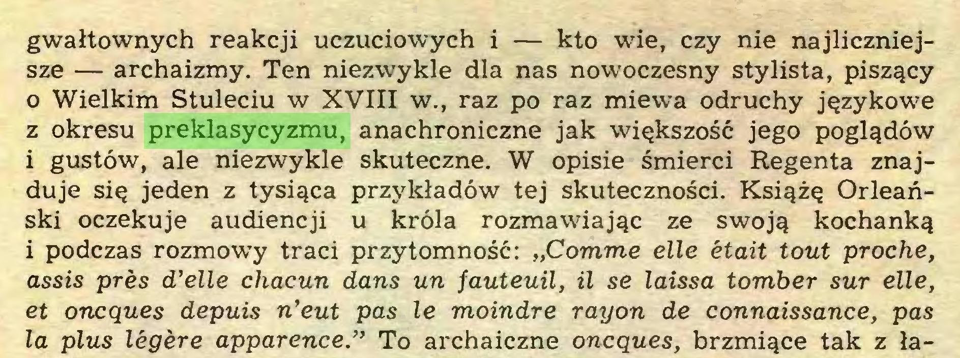 """(...) gwałtownych reakcji uczuciowych i — kto wie, czy nie najliczniejsze — archaizmy. Ten niezwykle dla nas nowoczesny stylista, piszący 0 Wielkim Stuleciu w XVIII w., raz po raz miewa odruchy językowe z okresu preklasycyzmu, anachroniczne jak większość jego poglądów 1 gustów, ale niezwykle skuteczne. W opisie śmierci Regenta znajduje się jeden z tysiąca przykładów tej skuteczności. Książę Orleański oczekuje audiencji u króla rozmawiając ze swoją kochanką i podczas rozmowy traci przytomność: """"Comme elle était tout proche, assis près d'elle chacun dans un fauteuil, il se laissa tomber sur elle, et oncques depuis n'eut pas le moindre rayon de connaissance, pas la plus légère apparence."""" To archaiczne oncques, brzmiące tak z ła..."""