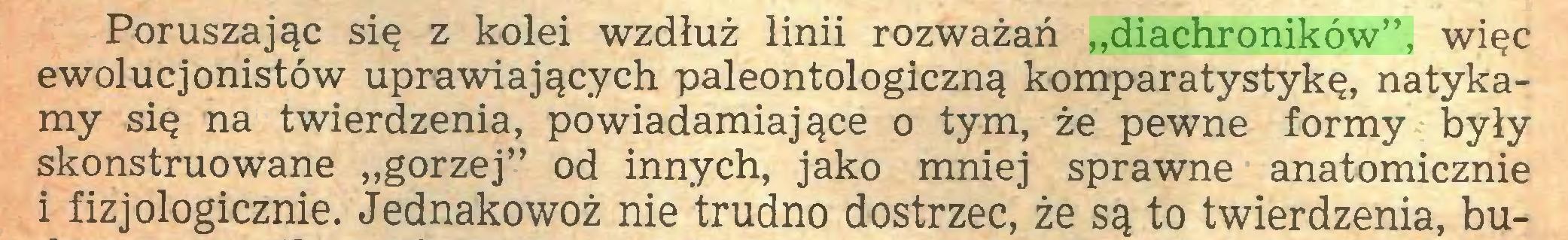 """(...) Poruszając się z kolei wzdłuż linii rozważań """"diachroników"""", więc ewolucjonistów uprawiających paleontologiczną komparatystykę, natykamy się na twierdzenia, powiadamiające o tym, że pewne formy były skonstruowane """"gorzej"""" od innych, jako mniej sprawne anatomicznie i fizjologicznie. Jednakowoż nie trudno dostrzec, że są to twierdzenia, bu..."""