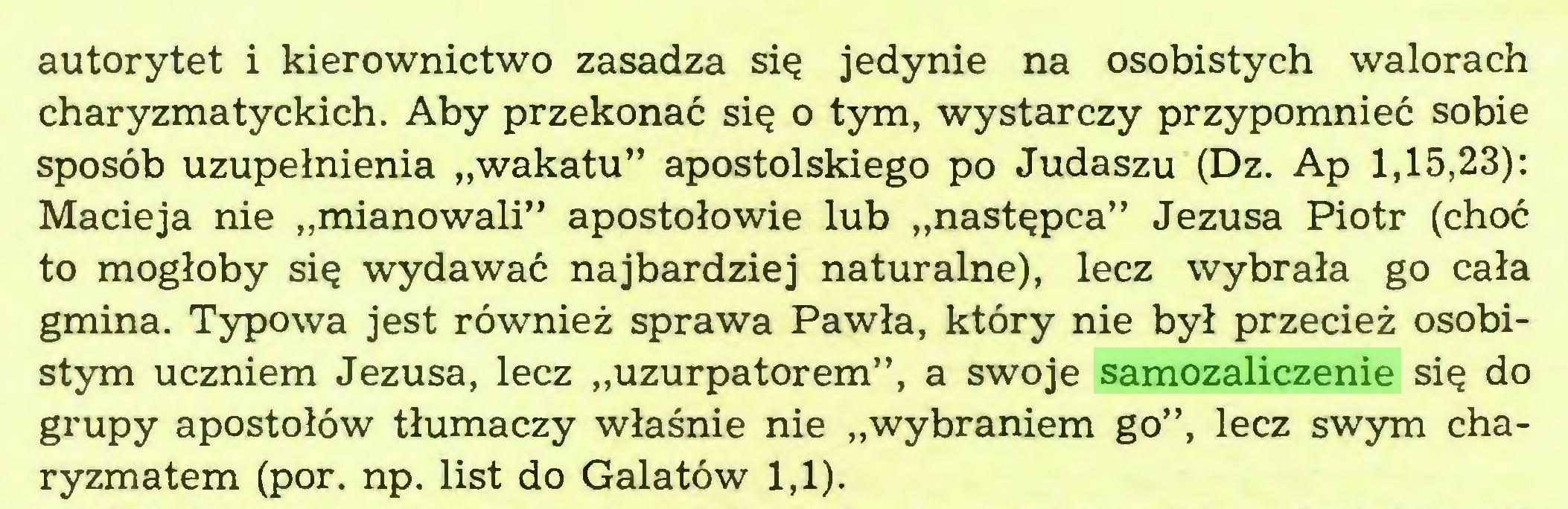"""(...) autorytet i kierownictwo zasadza się jedynie na osobistych walorach charyzmatyckich. Aby przekonać się o tym, wystarczy przypomnieć sobie sposób uzupełnienia """"wakatu"""" apostolskiego po Judaszu (Dz. Ap 1,15,23): Macieja nie """"mianowali"""" apostołowie lub """"następca"""" Jezusa Piotr (choć to mogłoby się wydawać najbardziej naturalne), lecz wybrała go cała gmina. Typowa jest również sprawa Pawła, który nie był przecież osobistym uczniem Jezusa, lecz """"uzurpatorem"""", a swoje samozaliczenie się do grupy apostołów tłumaczy właśnie nie """"wybraniem go"""", lecz swym charyzmatem (por. np. list do Galatów 1,1)..."""