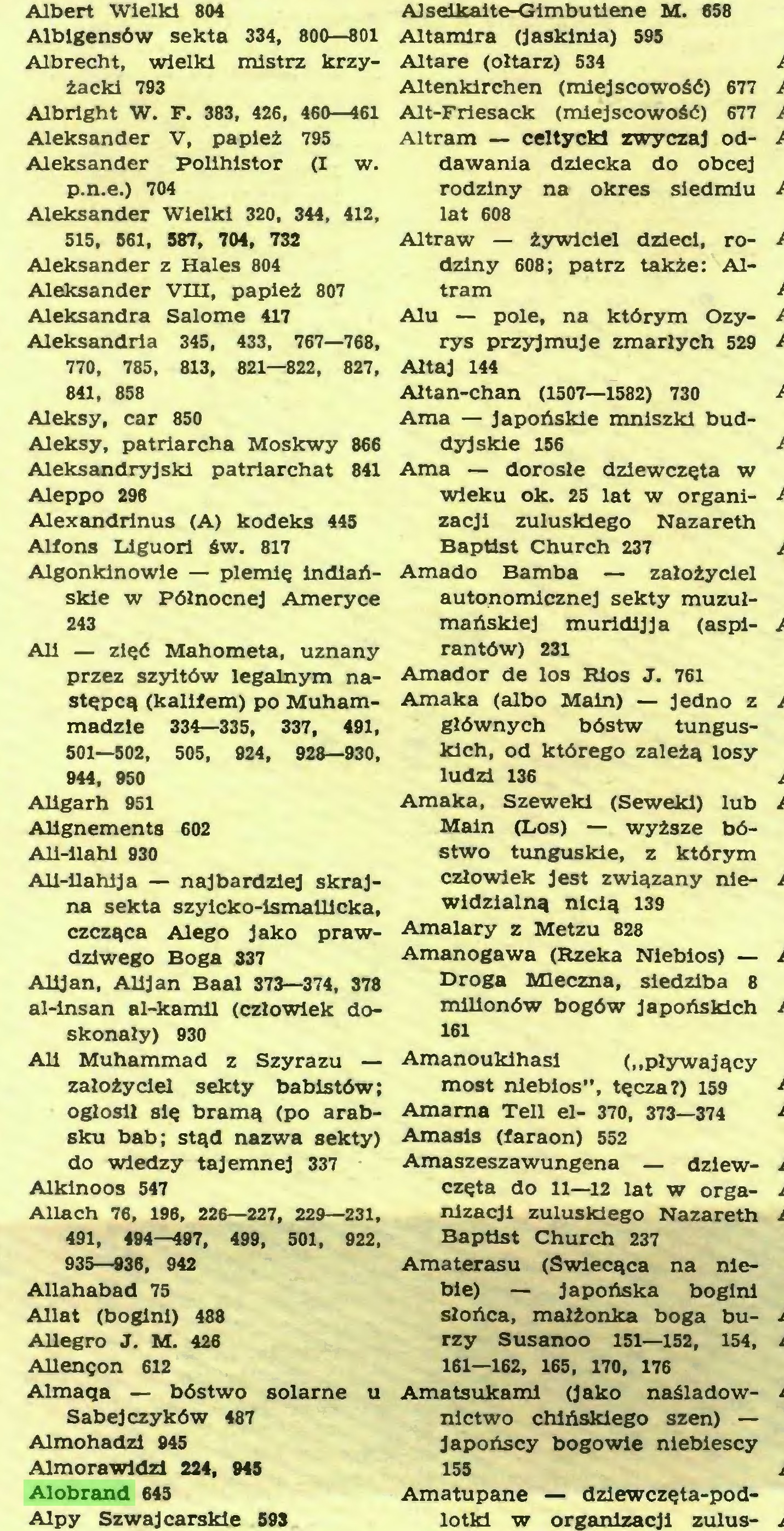 (...) Allegro J. M. 426 Allenęon 612 Almaqa — bóstwo solarne u Sabejczyków 487 Almohadzi 945 Alm ora Widzi 224, 945 Alobrand 645 Alpy Szwajcarskie 593 AJselkalte-Gimbutłene M. 658 Altamlra (jaskinia) 595 Altare (ołtarz) 534 Altenkirchen (miejscowość) 677 Alt-Friesack (miejscowość) 677 Altram — celtycki zwyczaj oddawania dziecka do obcej rodziny na okres siedmiu lat 608 Altraw — żywiciel dzieci, rodziny 608; patrz także: Altram Alu — pole, na którym Ozyrys przyjmuje zmarłych 529 Ałtaj 144 Ałtan-chan (1507—1582) 730 Arna — japońskie mniszki buddyjskie 156 Arna — dorosłe dziewczęta w wieku ok. 25 lat w organi...