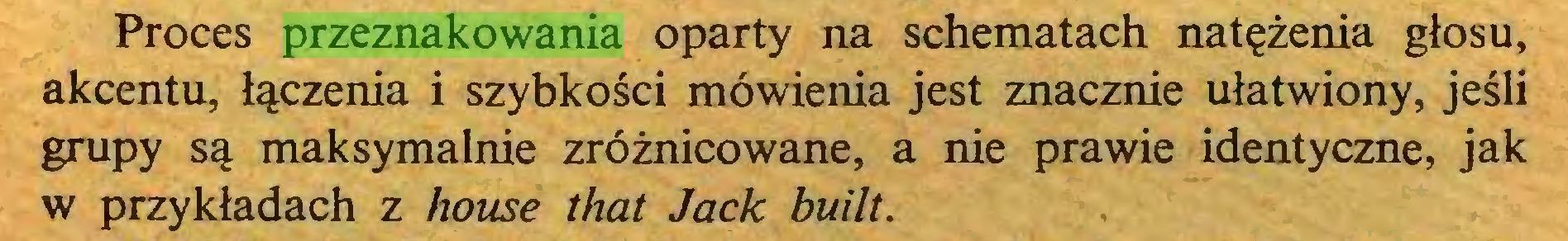 (...) Proces przeznakowania oparty na schematach nat?zenia gtosu, akcentu, t^czenia i szybkosci möwienia jest znacznie ulatwiony, jesli grupy Sc| maksymalnie zröznicowane, a nie prawie identyczne, jak w przyktadach z house that Jack built...