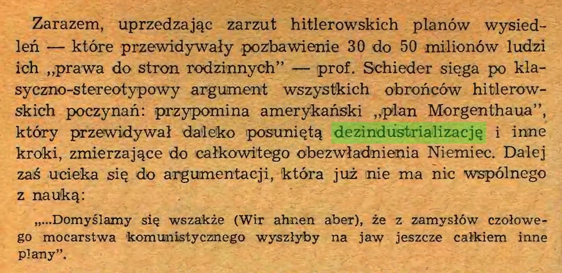 """(...) Zarazem, uprzedzając zarzut hitlerowskich planów wysiedleń — które przewidywały pozbawienie 30 do 50 milionów ludzi ich """"prawa do stron rodzinnych"""" — prof. Schieder sięga po klasyczno-stereotypowy argument wszystkich obrońców hitlerowskich poczynań: przypomina amerykański """"plan Morgenthaua"""", który przewidywał daleko posuniętą dezindustrializację i inne kroki, zmierzające do całkowitego obezwładnienia Niemiec. Dalej zaś ucieka się do argumentacji, która już nie ma nic wspólnego z nauką: """"...Domyślamy się wszakże (Wir ahnen aber), że z zamysłów czołowego mocarstwa komunistycznego wyszłyby na jaw jeszcze całkiem inne plany""""..."""