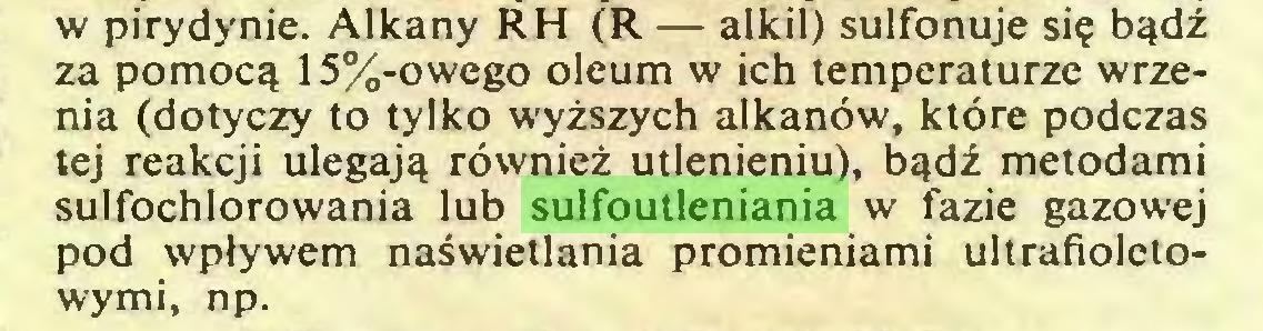 (...) w pirydynie. Alkany RH (R — alkil) sulfonuje się bądź za pomocą 15%-owego oleum w ich temperaturze wrzenia (dotyczy to tylko wyższych alkanów, które podczas tej reakcji ulegają również utlenieniu), bądź metodami sulfochlorowania lub sulfoutleniania w fazie gazowej pod wpływem naświetlania promieniami ultrafioletowymi, np...
