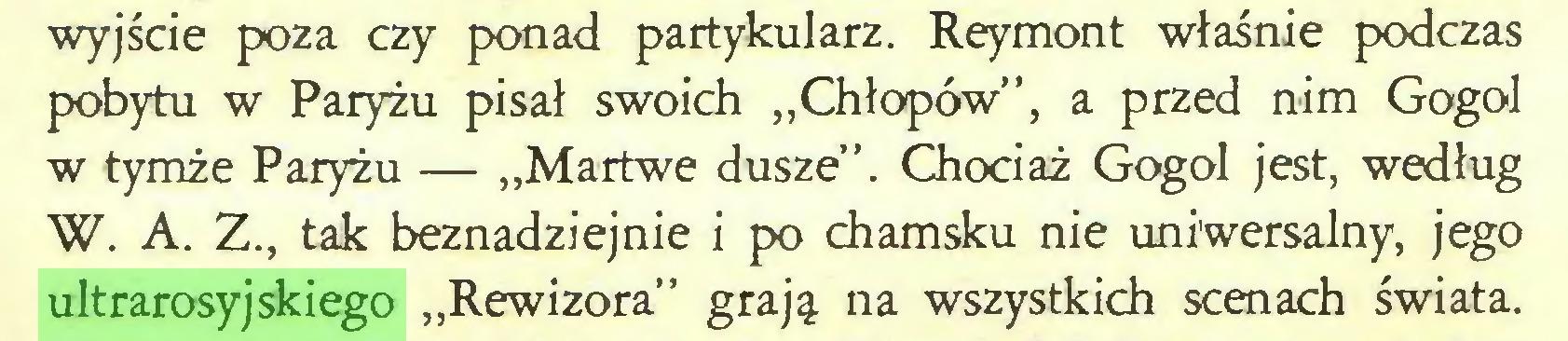 """(...) wyjście poza czy ponad partykularz. Reymont właśnie podczas pobytu w Paryżu pisał swoich """"Chłopów"""", a przed nim Gogol w tymże Paryżu — """"Martwe dusze"""". Chociaż Gogol jest, według W. A. Z., tak beznadziejnie i po chamsku nie uniwersalny, jego ultrarosyjskiego """"Rewizora"""" grają na wszystkich scenach świata..."""