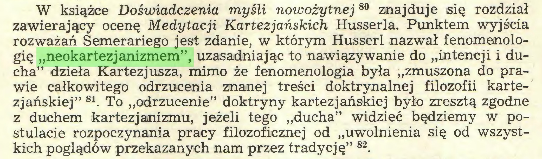 """(...) W książce Doświadczenia myśli nowożytnej80 znajduje się rozdział zawierający ocenę Medytacji Kartezjańskich Husserla. Punktem wyjścia rozważań Semerariego jest zdanie, w którym Husserl nazwał fenomenologię """"neokartezjanizmem"""", uzasadniając to nawiązywanie do """"intencji i ducha"""" dzieła Kartezjusza, mimo że fenomenologia była """"zmuszona do prawie całkowitego odrzucenia znanej treści doktrynalnej filozofii kartezjańskiej"""" 81. To """"odrzucenie"""" doktryny kartezjańskiej było zresztą zgodne z duchem kartezjanizmu, jeżeli tego """"ducha"""" widzieć będziemy w postulacie rozpoczynania pracy filozoficznej od """"uwolnienia się od wszystkich poglądów przekazanych nam przez tradycję"""" 82..."""