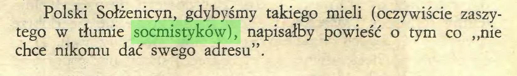"""(...) Polski Sołżenicyn, gdybyśmy takiego mieli (oczywiście zaszytego w tłumie socmistyków), napisałby powieść o tym co """"nie chce nikomu dać swego adresu""""..."""