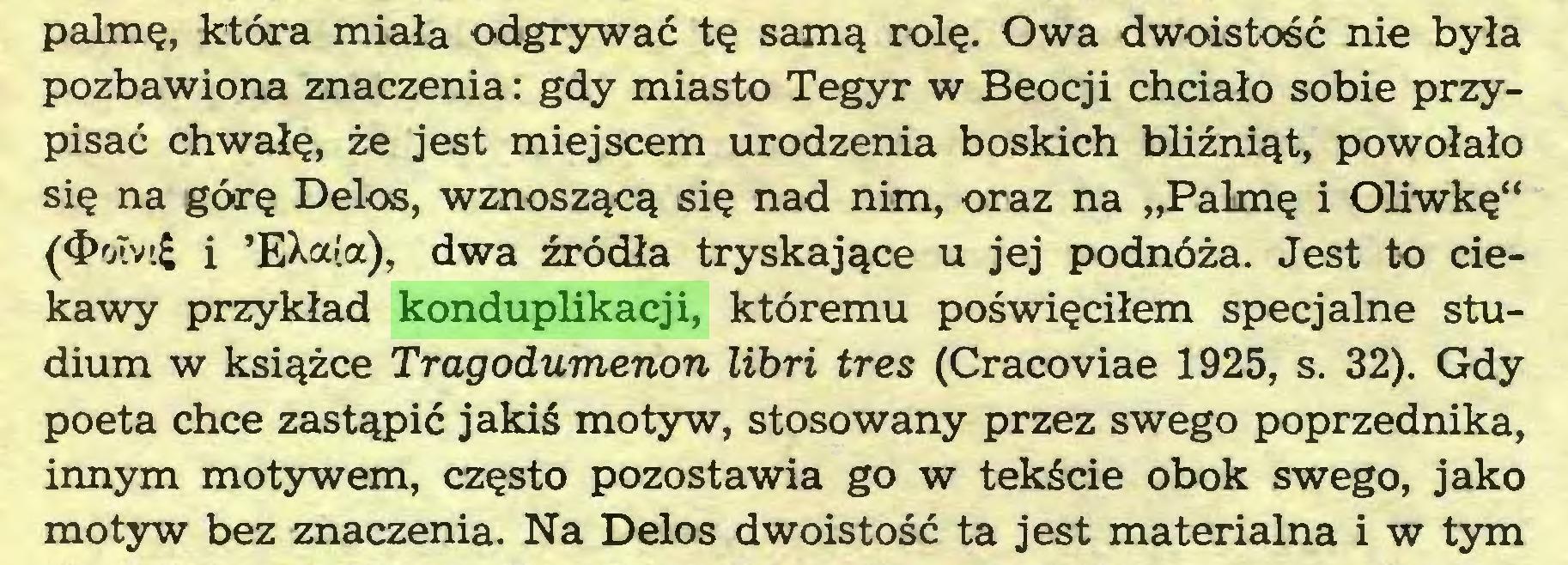 """(...) palmę, która miała odgrywać tę samą rolę. Owa dwoistość nie była pozbawiona znaczenia: gdy miasto Tegyr w Beocji chciało sobie przypisać chwałę, że jest miejscem urodzenia boskich bliźniąt, powołało się na górę Delos, wznoszącą się nad nim, oraz na """"Palmę i Oliwkę"""" (<J>otvt£ i 'EXa(a), dwa źródła tryskające u jej podnóża. Jest to ciekawy przykład konduplikacji, któremu poświęciłem specjalne studium w książce Tragodumenon libri tres (Cracoviae 1925, s. 32). Gdy poeta chce zastąpić jakiś motyw, stosowany przez swego poprzednika, innym motywem, często pozostawia go w tekście obok swego, jako motyw bez znaczenia. Na Delos dwoistość ta jest materialna i w tym..."""