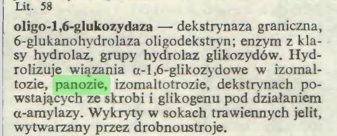 (...) Lit. 58 oligo-l,6-gIukozydaza — dekstrynaza graniczna, 6-glukanohydrolaza oligodekstryn; enzym z klasy hydrolaz, grupy hydrolaz glikozydów. Hydrolizuje wiązania a-l,6-glikozydowe w izomaltozie, panozie, izomaltotrozie, dekstrynach powstających ze skrobi i glikogenu pod działaniem o-amylazy. Wykryty w sokach trawiennych jelit, wytwarzany przez drobnoustroje...