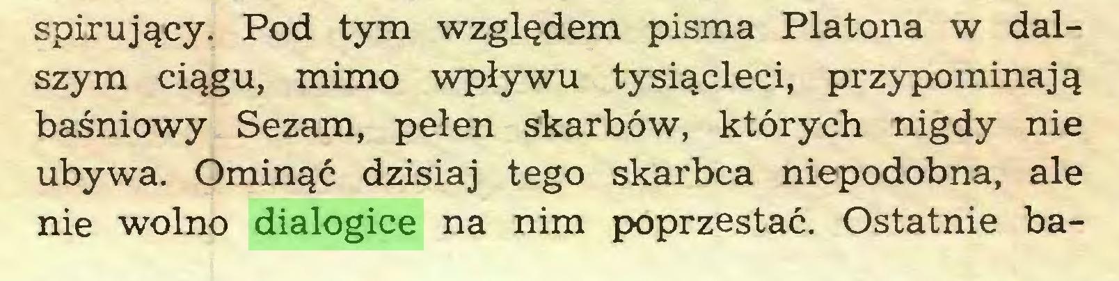 (...) spirujqcy. Pod tym wzgl^dem pisma Platona w dalszym ciqgu, mimo wplywu tysi^cleci, przypominaj^ basniowy Sezam, pelen skarbow, ktorych nigdy nie ubywa. Omin^c dzisiaj tego skarbca niepodobna, ale nie wolno dialogice na nim poprzestac. Ostatnie ba...