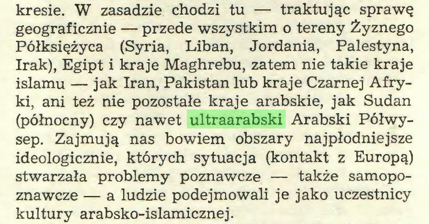(...) kresie. W zasadzie chodzi tu — traktując sprawę geograficznie — przede wszystkim o tereny Żyznego Półksiężyca (Syria, Liban, Jordania, Palestyna, Irak), Egipt i kraje Maghrebu, zatem nie takie kraje islamu — jak Iran, Pakistan lub kraje Czarnej Afryki, ani też nie pozostałe kraje arabskie, jak Sudan (północny) czy nawet ultraarabski Arabski Półwysep. Zajmują nas bowiem obszary najpłodniejsze ideologicznie, których sytuacja (kontakt z Europą) stwarzała problemy poznawcze — także samopoznawcze — a ludzie podejmowali je jako uczestnicy kultury arabsko-islamicznej...