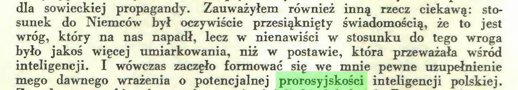 (...) dla sowieckiej propagandy. Zauważyłem również inną rzecz ciekawą: stosunek do Niemców był oczywiście przesiąknięty świadomością, że to jest wróg, który na nas napadł, lecz w nienawiści w stosunku do tego wroga było jakoś więcej umiarkowania, niż w postawie, która przeważała wśród inteligencji. I wówczas zaczęło formować się we mnie pewne uzupełnienie mego dawnego wrażenia o potencjalnej prorosyjskości inteligencji polskiej...