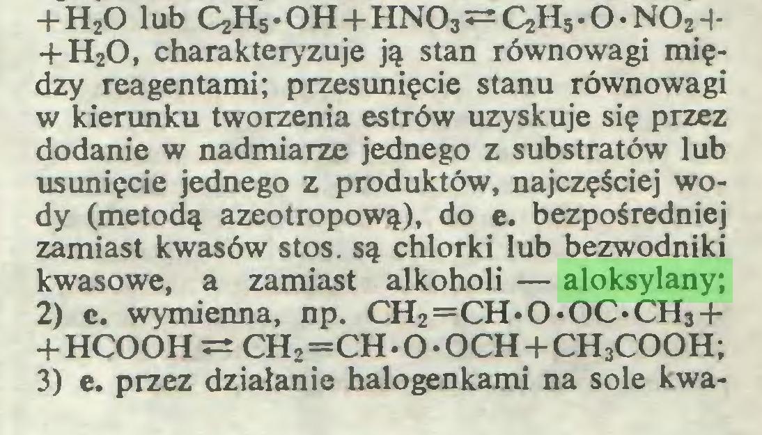 (...) +H20 lub C2H5.OH-j-HNO3~C2H5-O.NOH-f H20, charakteryzuje ją stan równowagi między reagentami; przesunięcie stanu równowagi w kierunku tworzenia estrów uzyskuje się przez dodanie w nadmiarze jednego z substratów lub usunięcie jednego z produktów, najczęściej wody (metodą azeotropową), do e. bezpośredniej zamiast kwasów stos. są chlorki lub bezwodniki kwasowe, a zamiast alkoholi — aloksylany; 2) c. wymienna, np. CH2=CH.O.OC.ĆH3-|+HCOOH^ CH2=CH.O.OCH+CH3COOH; 3) e. przez działanie halogenkami na sole kwa...