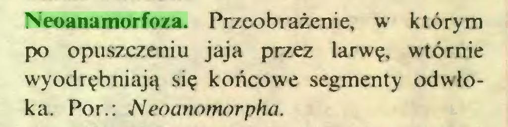 (...) Neoanamorfoza. Przeobrażenie, w którym po opuszczeniu jaja przez larwę, wtórnie wyodrębniają się końcowe segmenty odwłoka. Por.: Neoanomorpha...
