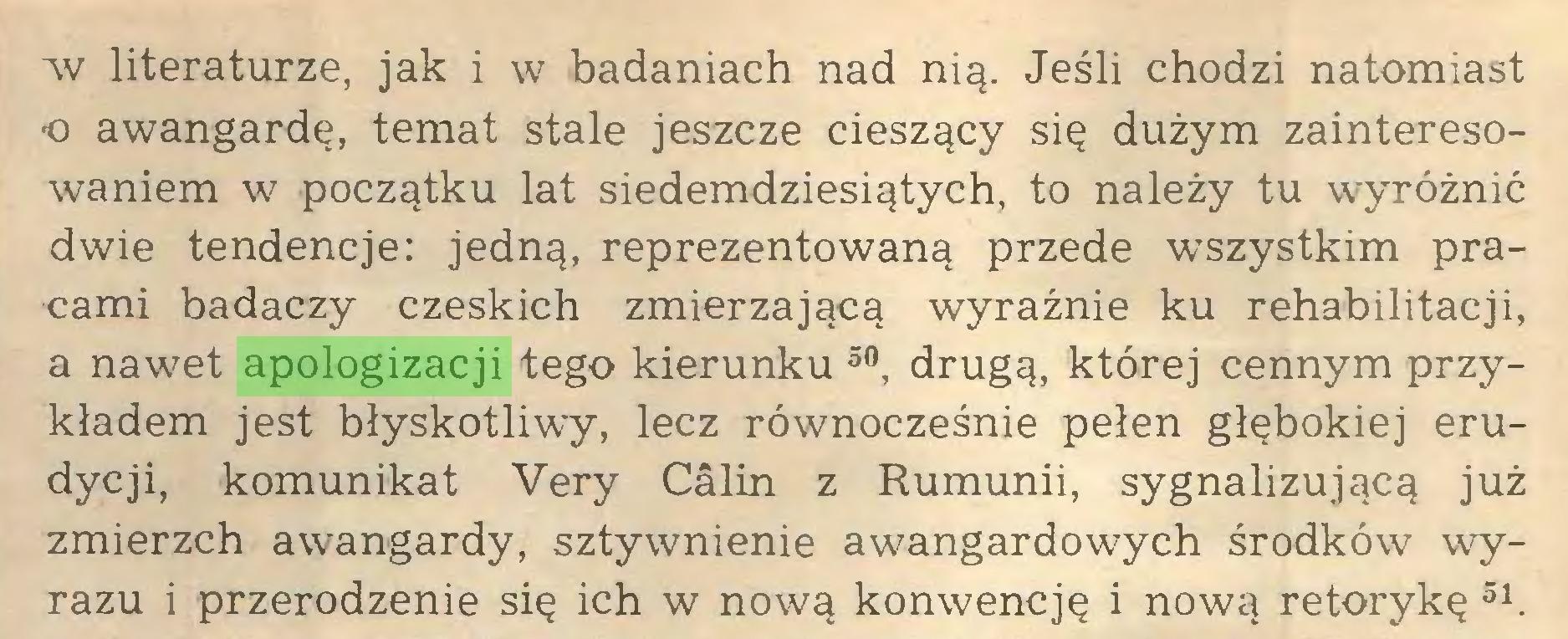 (...) Av literaturze, jak i w badaniach nad nią. Jeśli chodzi natomiast •o awangardę, temat stale jeszcze cieszący się dużym zainteresowaniem w początku lat siedemdziesiątych, to należy tu wyróżnić dwie tendencje: jedną, reprezentowaną przede wszystkim pracami badaczy czeskich zmierzającą wyraźnie ku rehabilitacji, a nawet apologizacji tego kierunku 50, drugą, której cennym przykładem jest błyskotliwy, lecz równocześnie pełen głębokiej erudycji, komunikat Very Câlin z Rumunii, sygnalizującą już zmierzch awangardy, sztywnienie awangardowych środków wyrazu i przerodzenie się ich w nową konwencję i nową retorykę 51...