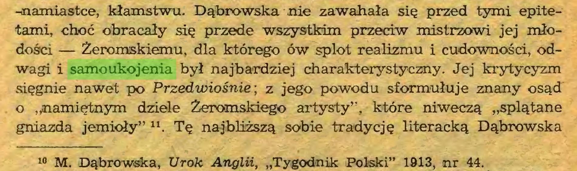 """(...) -onamiastce, kłamstwu. Dąbrowska nie zawahała się przed tymi epitetami, choć obracały się przede wszystkim przeciw mistrzowi jej młodości — Żeromskiemu, dla którego ów splot realizmu i cudowności, odwagi i samoukojenia był najbardziej charakterystyczny. Jej krytycyzm sięgnie nawet po Przedwiośnie; z jego powodu sformułuje znany osąd o """"namiętnym dziele Żeromskiego artysty"""", które niweczą """"splątane gniazda jemioły"""" 11. Tę najbliższą sobie tradycję literacką Dąbrowska 10 M. Dąbrowska, Urok Anglii, """"Tygodnik Polski"""" 1913, nr 44..."""
