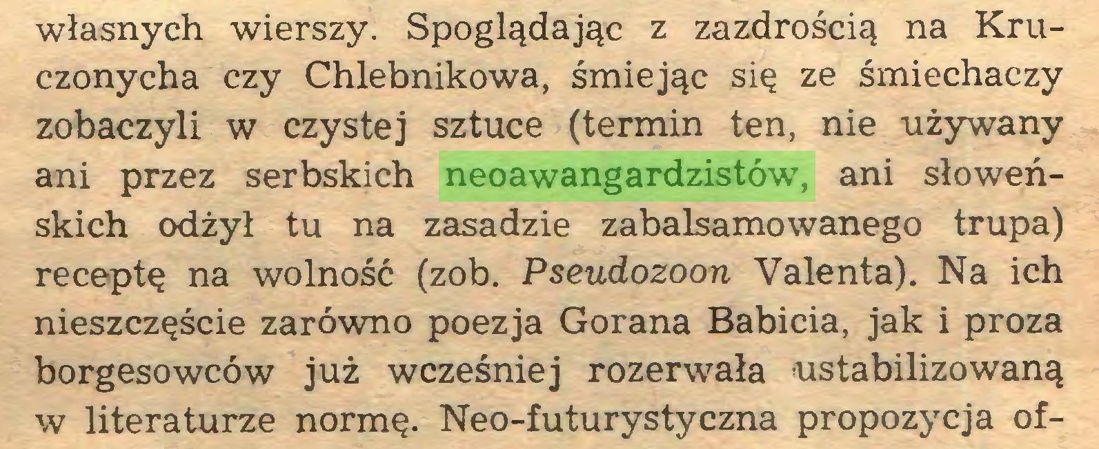 (...) własnych wierszy. Spoglądając z zazdrością na Kruczonycha czy Chlebnikowa, śmiejąc się ze śmiechaczy zobaczyli w czystej sztuce (termin ten, nie używany ani przez serbskich neoawangardzistów, ani słoweńskich odżył tu na zasadzie zabalsamowanego trupa) receptę na wolność (zob. Pseudozoon Valenta). Na ich nieszczęście zarówno poezja Gorana Babicia, jak i proza borgesowców już wcześniej rozerwała ustabilizowaną w literaturze normę. Neo-futurystyczna propozycja of...