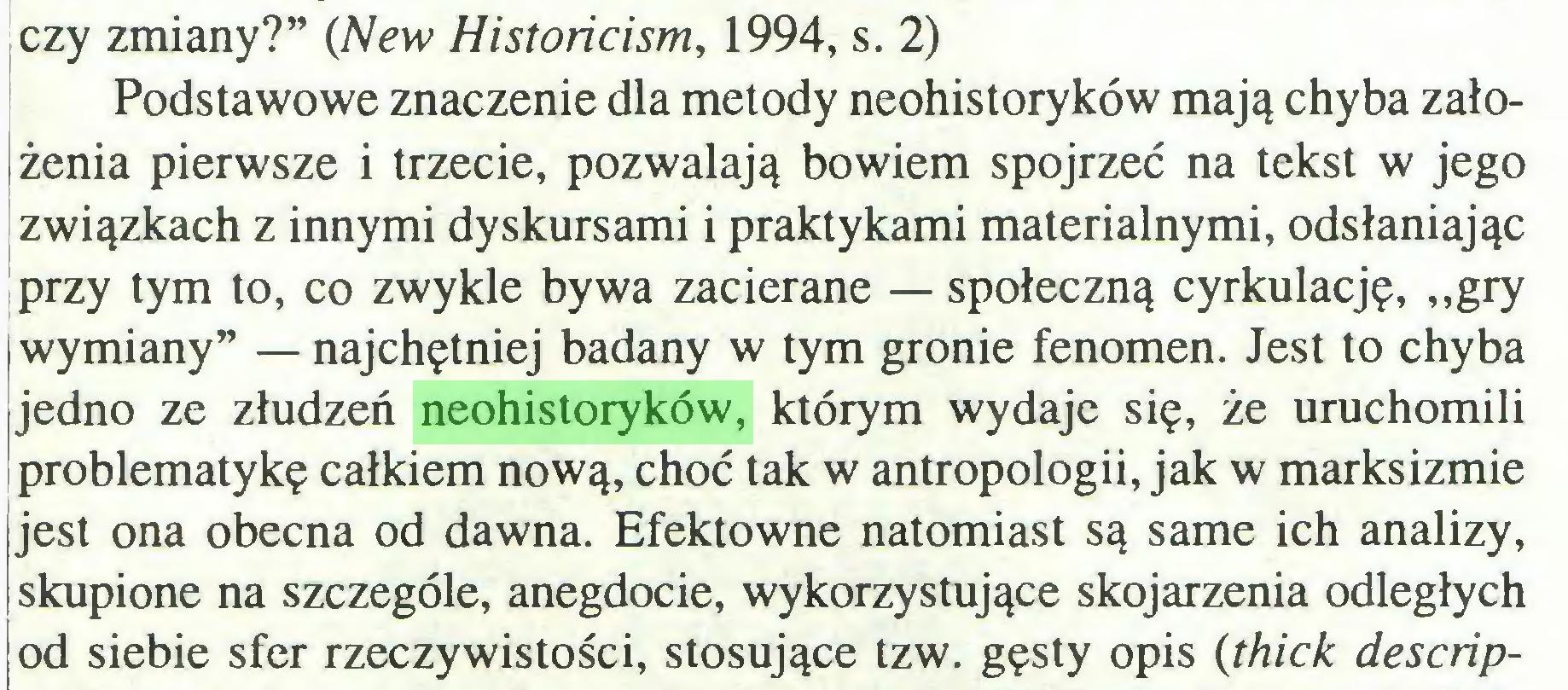 """(...) czy zmiany?"""" (New Historicism, 1994, s. 2) Podstawowe znaczenie dla metody neohistoryków mają chyba założenia pierwsze i trzecie, pozwalają bowiem spojrzeć na tekst w jego związkach z innymi dyskursami i praktykami materialnymi, odsłaniając przy tym to, co zwykle bywa zacierane — społeczną cyrkulację, """"gry (wymiany"""" — najchętniej badany w tym gronie fenomen. Jest to chyba ijedno ze złudzeń neohistoryków, którym wydaje się, że uruchomili problematykę całkiem nową, choć tak w antropologii, jak w marksizmie jest ona obecna od dawna. Efektowne natomiast są same ich analizy, skupione na szczególe, anegdocie, wykorzystujące skojarzenia odległych od siebie sfer rzeczywistości, stosujące tzw. gęsty opis (thick descrip..."""
