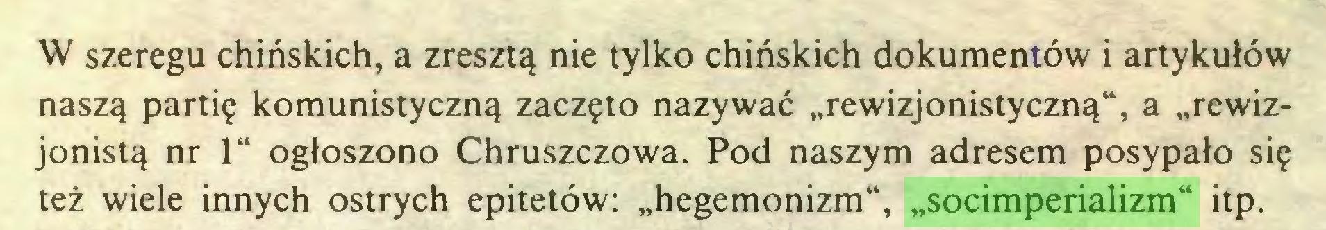 """(...) W szeregu chińskich, a zresztą nie tylko chińskich dokumentów i artykułów naszą partię komunistyczną zaczęto nazywać """"rewizjonistyczną"""", a """"rewizjonistą nr 1"""" ogłoszono Chruszczowa. Pod naszym adresem posypało się też wiele innych ostrych epitetów: """"hegemonizm"""", """"socimperializm"""" itp..."""