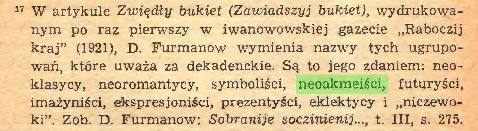 """(...) 17 W artykule Zwiędły bukiet (Zawiadszyj bukiet), wydrukowanym po raz pier-wszy w iwanowowskiej gazecie """"Raboczij kraj"""" (1921), D. Furmanów wymienia nazwy tych ugrupowań, które uważa za dekadenckie. Są to jego zdaniem: neoklasycy, neoromantycy, symboliści, neoakmeiści, futuryści, imażyniści, ekspresjoniści, prezentyści, eklektycy i """"niczewoki"""". Zob. D. Furmanów: Sobranije soczinienij..., t. III, s. 275..."""