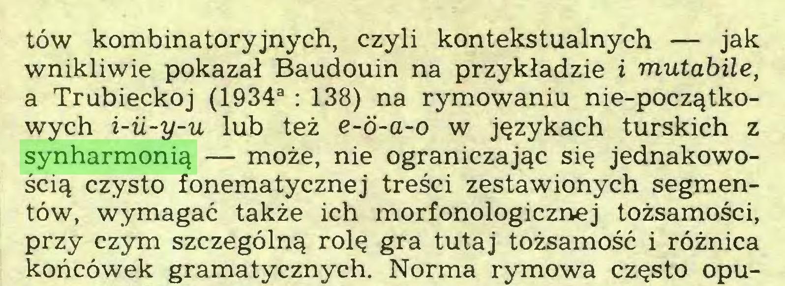 (...) tów kombinatoryjnych, czyli kontekstualnych — jak wnikliwie pokazał Baudouin na przykładzie i mutabile, a Trubieckoj (1934a : 138) na rymowaniu nie-początkowych i-u-y-u lub też e-d-a-o w językach turskich z synharmonią — może, nie ograniczając się jednakowością czysto fonematycznej treści zestawionych segmentów, wymagać także ich morfonologicznej tożsamości, przy czym szczególną rolę gra tutaj tożsamość i różnica końcówek gramatycznych. Norma rymowa często opu...