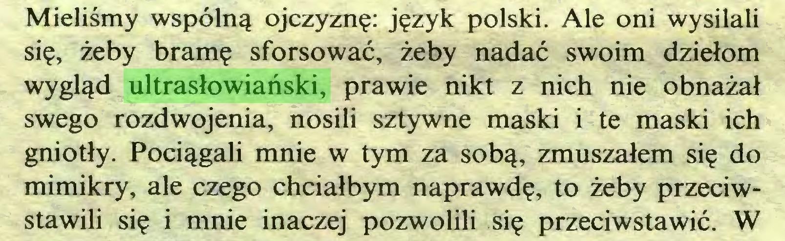(...) Mieliśmy wspólną ojczyznę: język polski. Ale oni wysilali się, żeby bramę sforsować, żeby nadać swoim dziełom wygląd ultrasłowiański, prawie nikt z nich nie obnażał swego rozdwojenia, nosili sztywne maski i te maski ich gniotły. Pociągali mnie w tym za sobą, zmuszałem się do mimikry, ale czego chciałbym naprawdę, to żeby przeciwstawili się i mnie inaczej pozwolili się przeciwstawić. W...