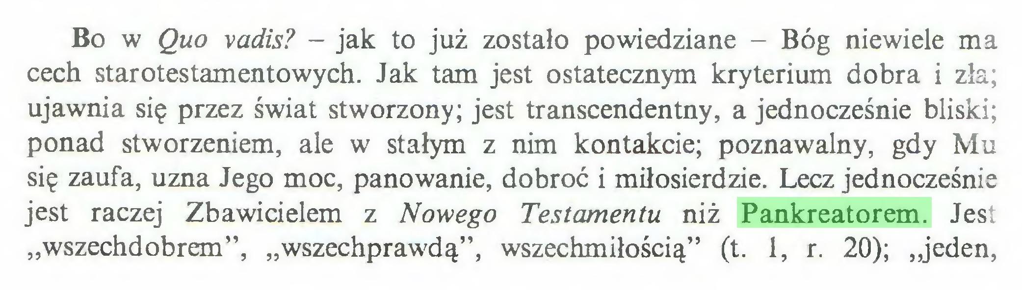 """(...) Bo w Quo vadis? - jak to już zostało powiedziane - Bóg niewiele ma cech starotestamentowych. Jak tam jest ostatecznym kryterium dobra i zła; ujawnia się przez świat stworzony; jest transcendentny, a jednocześnie bliski; ponad stworzeniem, ale w stałym z nim kontakcie; poznawalny, gdy Mu się zaufa, uzna Jego moc, panowanie, dobroć i miłosierdzie. Lecz jednocześnie jest raczej Zbawicielem z Nowego Testamentu niż Pankreatorem. Jest """"wszechdobrem"""", """"wszechprawdą"""", wszechmiłością"""" (t. 1, r. 20); """"jeden,..."""