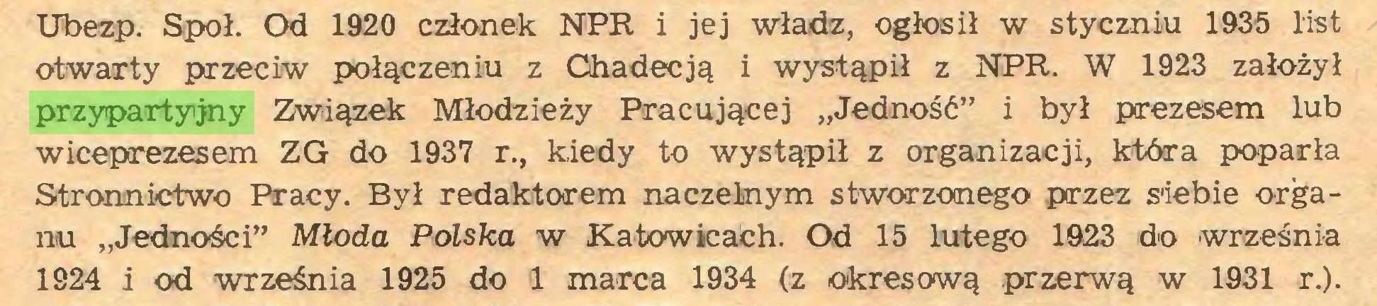 """(...) Ubezp. Społ. Od 1920 członek NPR i jej władz, ogłosił w styczniu 1935 list otwarty przeciw połączeniu z Chadecją i wystąpił z NPR. W 1923 założył przypartyjny Związek Młodzieży Pracującej """"Jedność"""" i był prezesem lub wiceprezesem ZG do 1937 r., kiedy to wystąpił z organizacji, która poparła Stronnictwo Pracy. Był redaktorem naczelnym stworzonego przez siebie organu """"Jedności"""" Młoda Polska w Katowicach. Od 15 lutego 1923 do września 1924 i od września 1925 do 1 marca 1934 (z okresową przerwą w 1931 r.)..."""