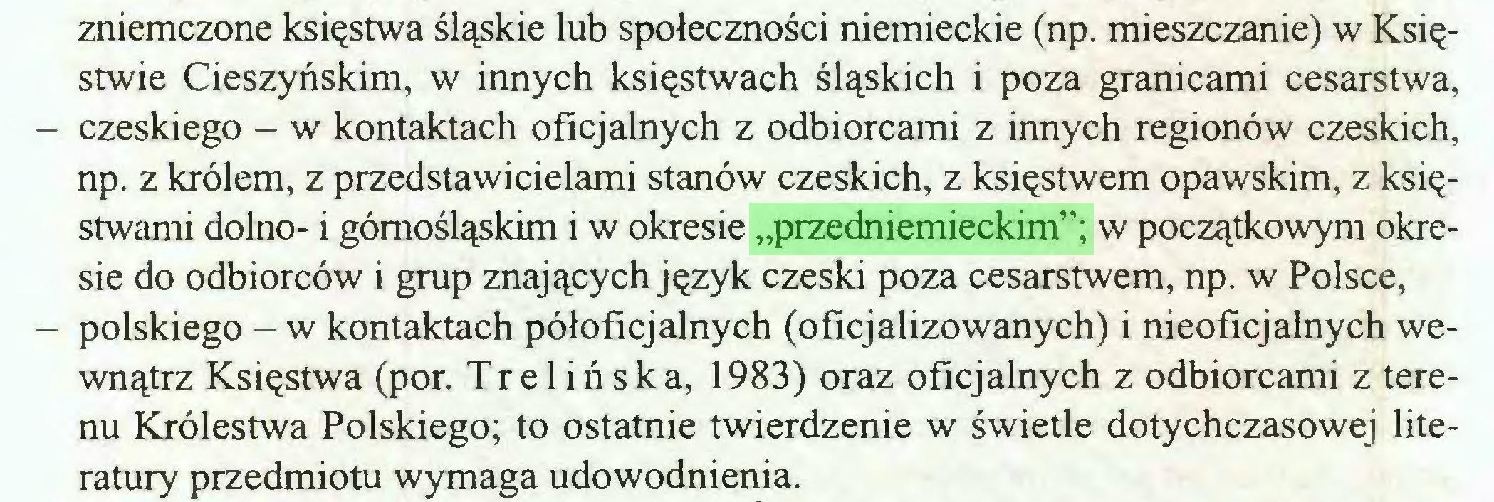 """(...) zniemczone księstwa śląskie lub społeczności niemieckie (np. mieszczanie) w Księstwie Cieszyńskim, w innych księstwach śląskich i poza granicami cesarstwa, - czeskiego - w kontaktach oficjalnych z odbiorcami z innych regionów czeskich, np. z królem, z przedstawicielami stanów czeskich, z księstwem opawskim, z księstwami dolno- i górnośląskim i w okresie """"przedniemieckim""""; w początkowym okresie do odbiorców i grup znających język czeski poza cesarstwem, np. w Polsce, - polskiego - w kontaktach półoficjalnych (oficjalizowanych) i nieoficjalnych wewnątrz Księstwa (por. Trelińska, 1983) oraz oficjalnych z odbiorcami z terenu Królestwa Polskiego; to ostatnie twierdzenie w świetle dotychczasowej literatury przedmiotu wymaga udowodnienia..."""