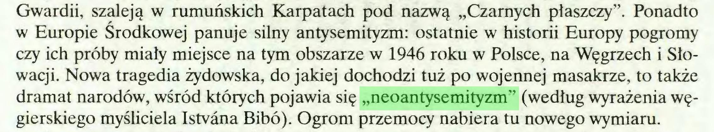 """(...) Gwardii, szaleją w rumuńskich Karpatach pod nazwą """"Czarnych płaszczy"""". Ponadto w Europie Środkowej panuje silny antysemityzm: ostatnie w historii Europy pogromy czy ich próby miały miejsce na tym obszarze w 1946 roku w Polsce, na Węgrzech i Słowacji. Nowa tragedia żydowska, do jakiej dochodzi tuż po wojennej masakrze, to także dramat narodów, wśród których pojawia się """"neoantysemityzm"""" (według wyrażenia węgierskiego myśliciela Istvana Bibo). Ogrom przemocy nabiera tu nowego wymiaru..."""