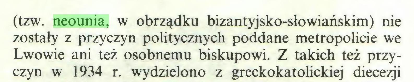 (...) (tzw. neounia, w obrządku bizantyjsko-słowiańskim) nie zostały z przyczyn politycznych poddane metropolicie we Lwowie ani też osobnemu biskupowi. Z takich też przyczyn w 1934 r. wydzielono z greckokatolickiej diecezji...