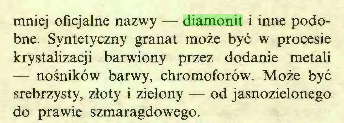 (...) mniej oficjalne nazwy — diamonit i inne podobne. Syntetyczny granat może być w procesie krystalizacji barwiony przez dodanie metali — nośników barwy, chromoforów. Może być srebrzysty, złoty i zielony — od jasnozielonego do prawie szmaragdowego...