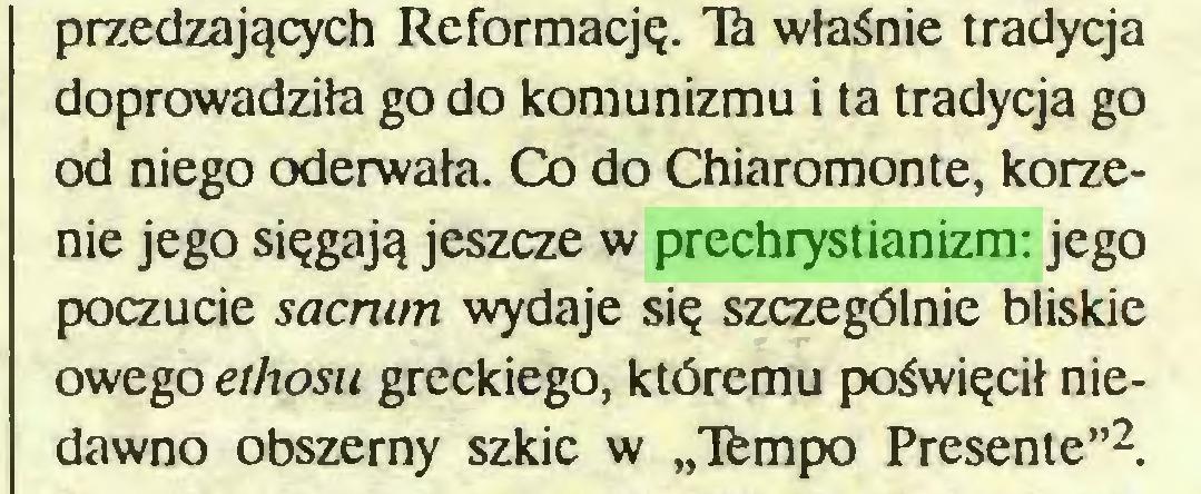 """(...) przedzających Reformację. Tà właśnie tradycja doprowadziła go do komunizmu i ta tradycja go od niego oderwała. Co do Chiaromonte, korzenie jego sięgają jeszcze w prechrystianizm: jego poczucie sacrum wydaje się szczególnie bliskie owego ethosu greckiego, któremu poświęcił niedawno obszerny szkic w """"Tfempo Presente""""2..."""
