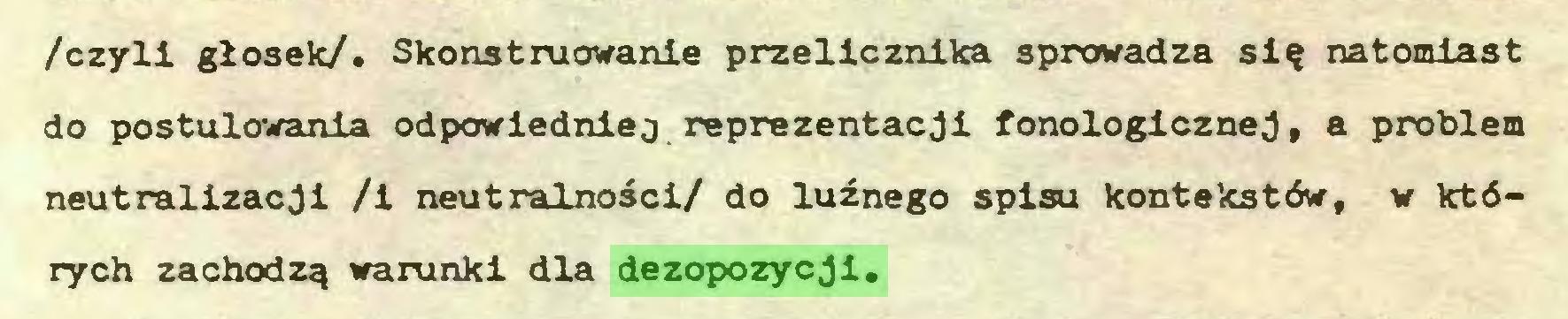 (...) /czyli głosek/. Skonstruowanie przelicznika sprowadza się natomiast do postulowania odpowiedniej reprezentacji fonologicznej, a problem neutralizacji /i neutralności/ do luźnego spisu kontekstów, w których zachodzą warunki dla dezopozycji...