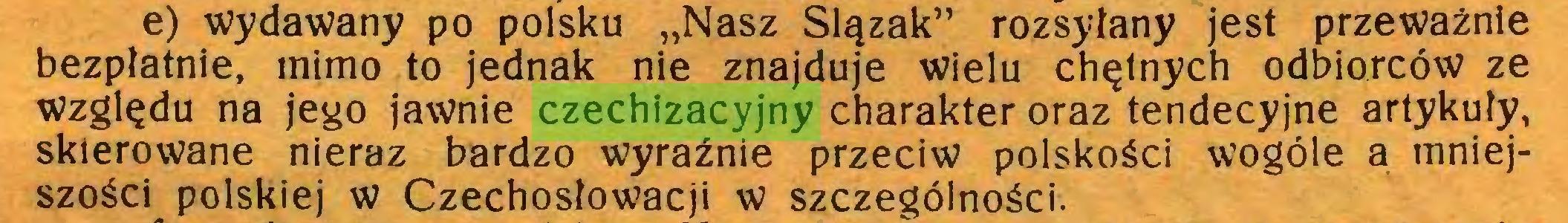 """(...) e) wydawany po polsku """"Nasz Ślązak"""" rozsyłany jest przeważnie bezpłatnie, mimo to jednak nie znajduje wielu chętnych odbiorców ze względu na jego jawnie czechizacyjny charakter oraz tendecyjne artykuły, skierowane nieraz bardzo wyraźnie przeciw polskości wogóle a mniejszości polskiej w Czechosłowacji w szczególności..."""