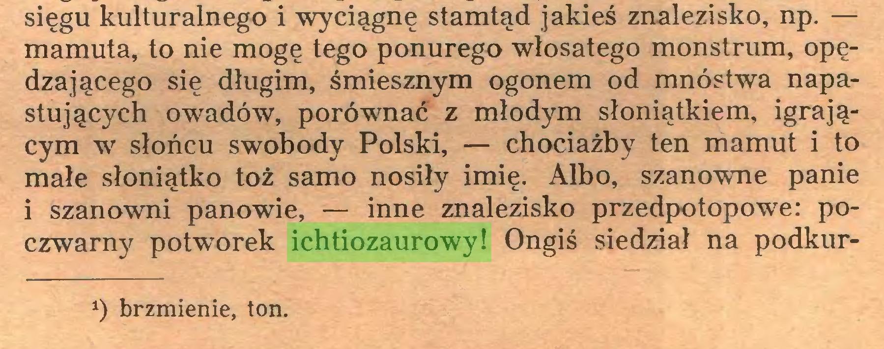(...) sięgu kulturalnego i wyciągnę stamtąd jakieś znalezisko, np. — mamuta, to nie mogę tego ponurego włosatego monstrum, opędzającego się długim, śmiesznym ogonem od mnóstwa napastujących owadów, porównać z młodym słoniątkiem, igrającym w słońcu swobody Polski, — chociażby ten mamut i to małe słoniątko toż samo nosiły imię. Albo, szanowne panie i szanowni panowie, — inne znalezisko przedpotopowe: poczwarny potworek ichtiozaurowy! Ongiś siedział na podkur*) brzmienie, ton...