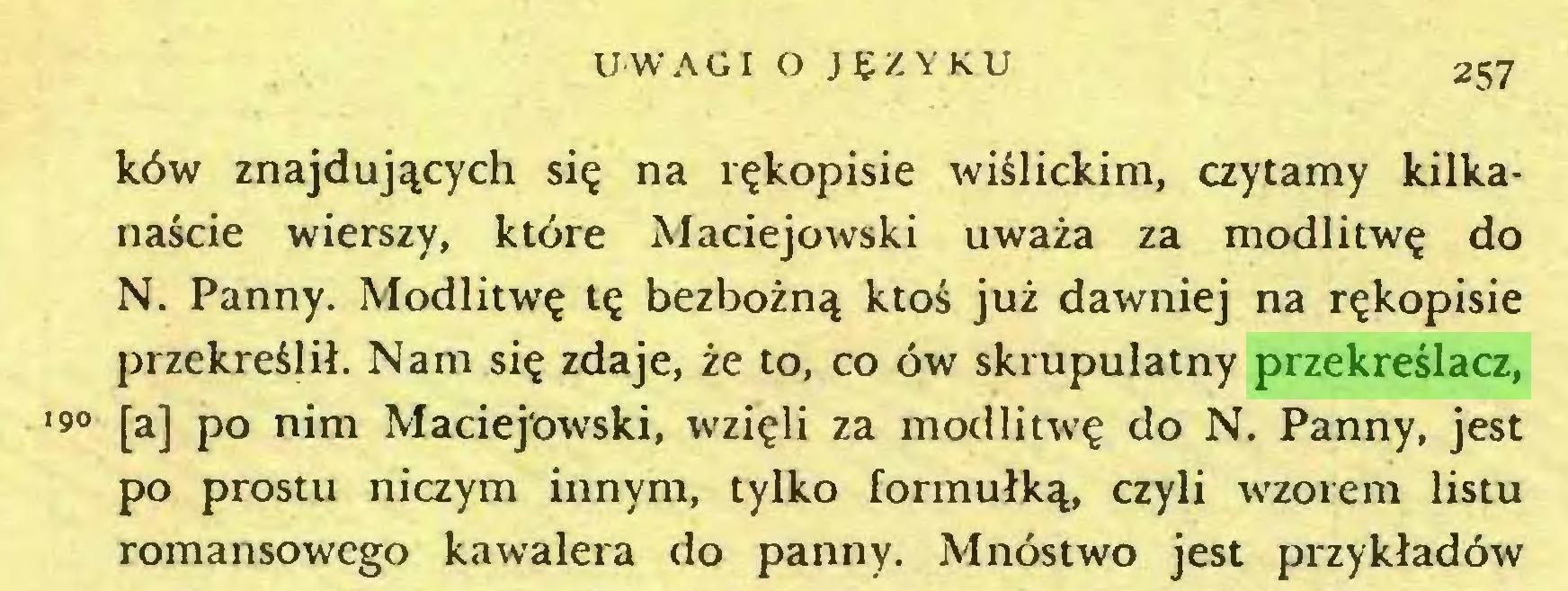 (...) UWAGI O J SZYKU 257 ków znajdujących się na rękopisie wiślickim, czytamy kilkanaście wierszy, które Maciejowski uważa za modlitwę do N. Panny. Modlitwę tę bezbożną ktoś już dawniej na rękopisie przekreślił. Nam się zdaje, że to, co ów skrupulatny przekreślacz, •9° [a] po nim Maciejowski, wzięli za modlitwę do N. Panny, jest po prostu niczym innym, tylko formułką, czyli wzorem listu romansowego kawalera do panny. Mnóstwo jest przykładów...
