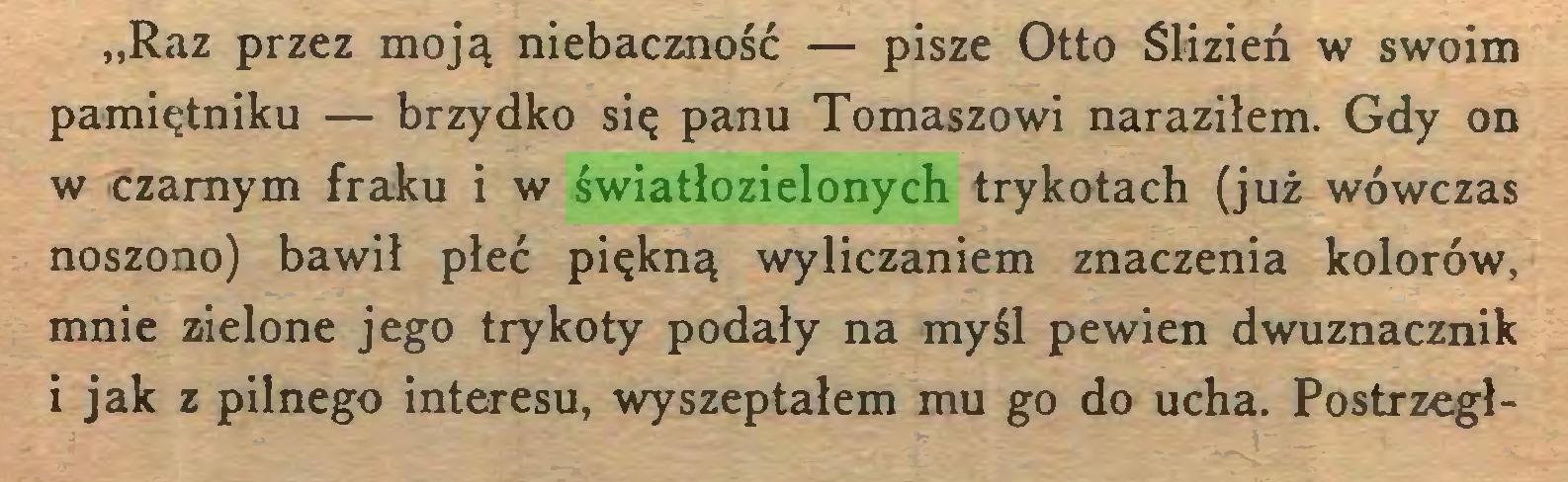 """(...) """"Raz przez moją niebaczność — pisze Otto Slizień w swoim pamiętniku — brzydko się panu Tomaszowi naraziłem. Gdy on w czarnym fraku i w światłozielonych trykotach (już wówczas noszono) bawił płeć piękną wyliczaniem znaczenia kolorów, mnie zielone jego trykoty podały na myśl pewien dwuznacznik 1 jak z pilnego interesu, wyszeptałem mu go do ucha. Postrzegł..."""