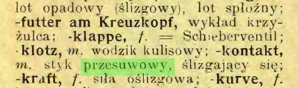 (...) lot opadowy (ślizgowy), lot sploźny; -futter am Kreuzkopf, wykład krzyżulca; -klappe, /. = Schieberventil; -klotz, m. wodzik kulisowy; -kontakt, w. styk przesuwowy, ślizgający się; -kraft, f. silą oślizgowa; kurve, /...