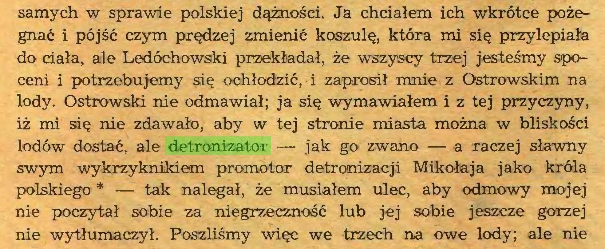 (...) samych w sprawie polskiej dążności. Ja chciałem ich wkrótce pożegnać i pójść czym prędzej zmienić koszulę, która mi się przylepiała do ciała, ale Ledóchowski przekładał, że wszyscy trzej jesteśmy spoceni i potrzebujemy się ochłodzić, i zaprosił mnie z Ostrowskim na lody. Ostrowski nie odmawiał; ja się wymawiałem i z tej przyczyny, iż mi się nie zdawało, aby w tej stronie miasta można w bliskości lodów dostać, ale detronizator — jak go zwano — a raczej sławny swym wykrzyknikiem promotor detronizacji Mikołaja jako króla polskiego * — tak nalegał, że musiałem ulec, aby odmowy mojej nie poczytał sobie za niegrzeczność lub jej sobie jeszcze gorzej nie wytłumaczył. Poszliśmy więc we trzech na owe lody; ale nie...