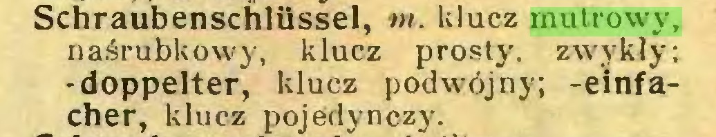 (...) Schraubenschlüssel, nt. klucz mutrowy, naśrubkowy, klucz prosty, zwykły; -doppelter, klucz podwójny; -einfacher, klucz pojedynczy...